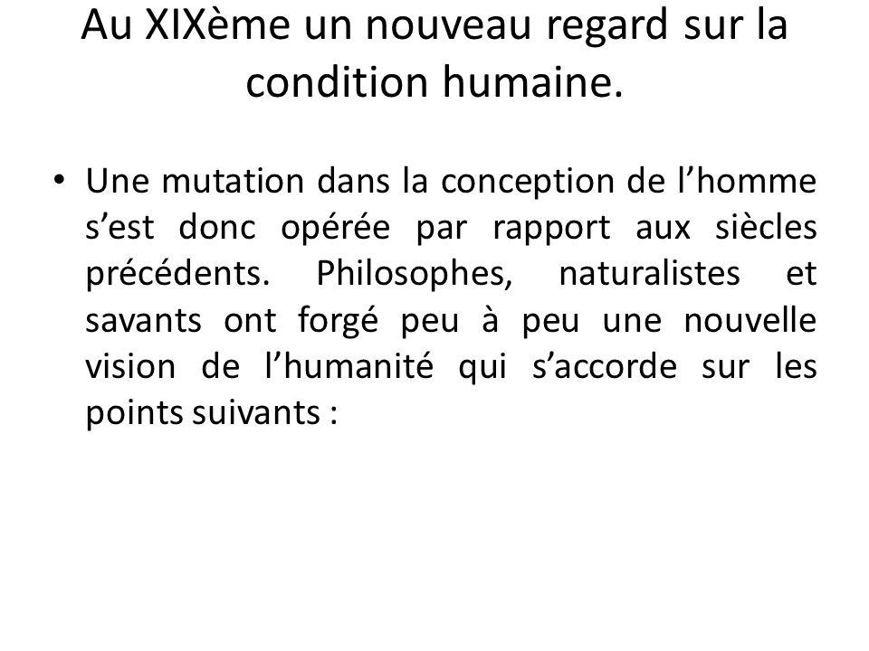 Au XIXème un nouveau regard sur la condition humaine. Une mutation dans la conception de lhomme sest donc opérée par rapport aux siècles précédents. P