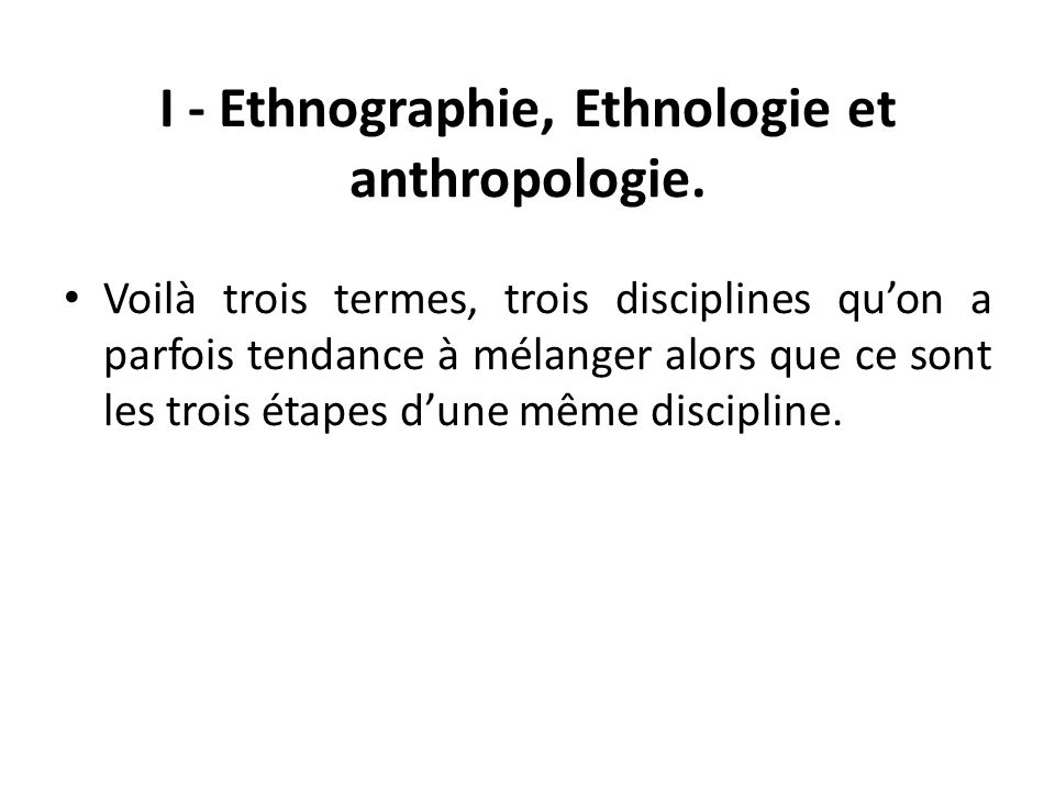 I - Ethnographie, Ethnologie et anthropologie. Voilà trois termes, trois disciplines quon a parfois tendance à mélanger alors que ce sont les trois ét