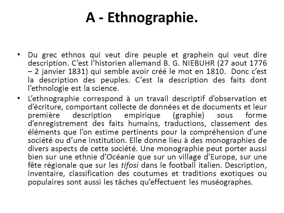 A - Ethnographie. Du grec ethnos qui veut dire peuple et graphein qui veut dire description. Cest lhistorien allemand B. G. NIEBUHR (27 aout 1776 – 2
