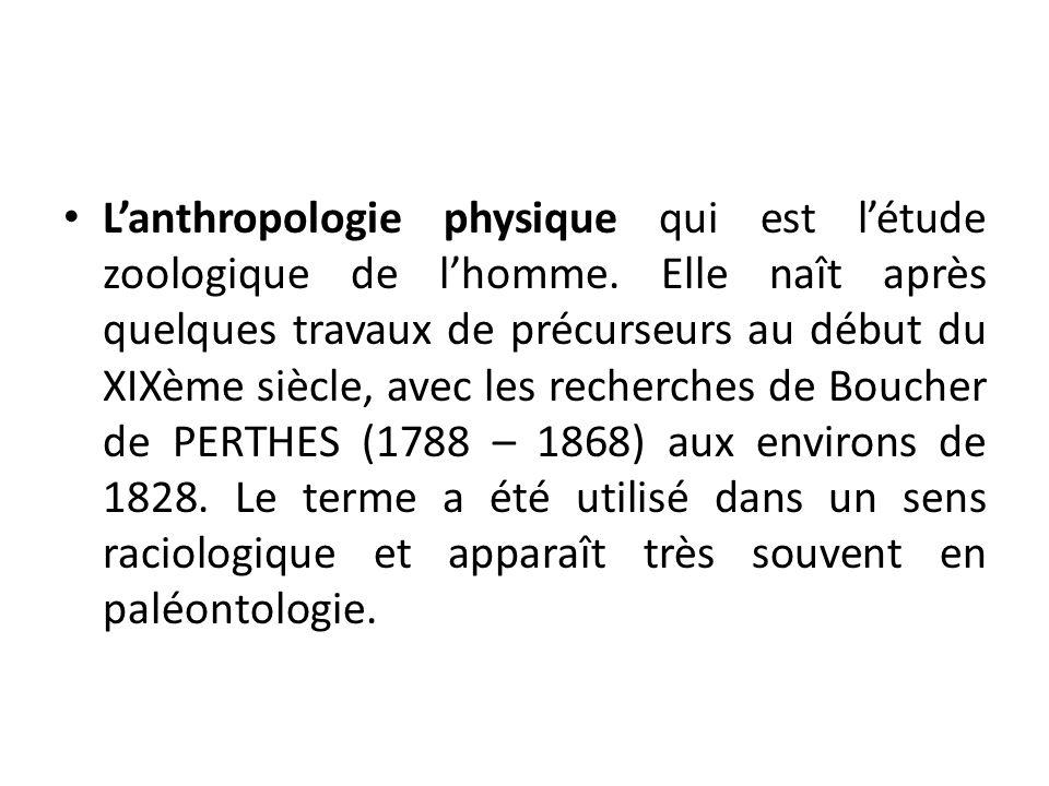 Lanthropologie physique qui est létude zoologique de lhomme. Elle naît après quelques travaux de précurseurs au début du XIXème siècle, avec les reche