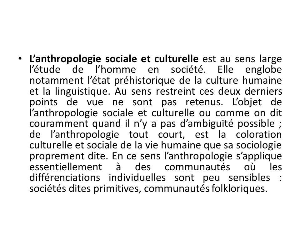 Lanthropologie sociale et culturelle est au sens large létude de lhomme en société. Elle englobe notamment létat préhistorique de la culture humaine e