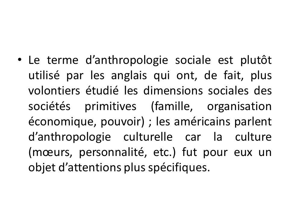 Le terme danthropologie sociale est plutôt utilisé par les anglais qui ont, de fait, plus volontiers étudié les dimensions sociales des sociétés primi