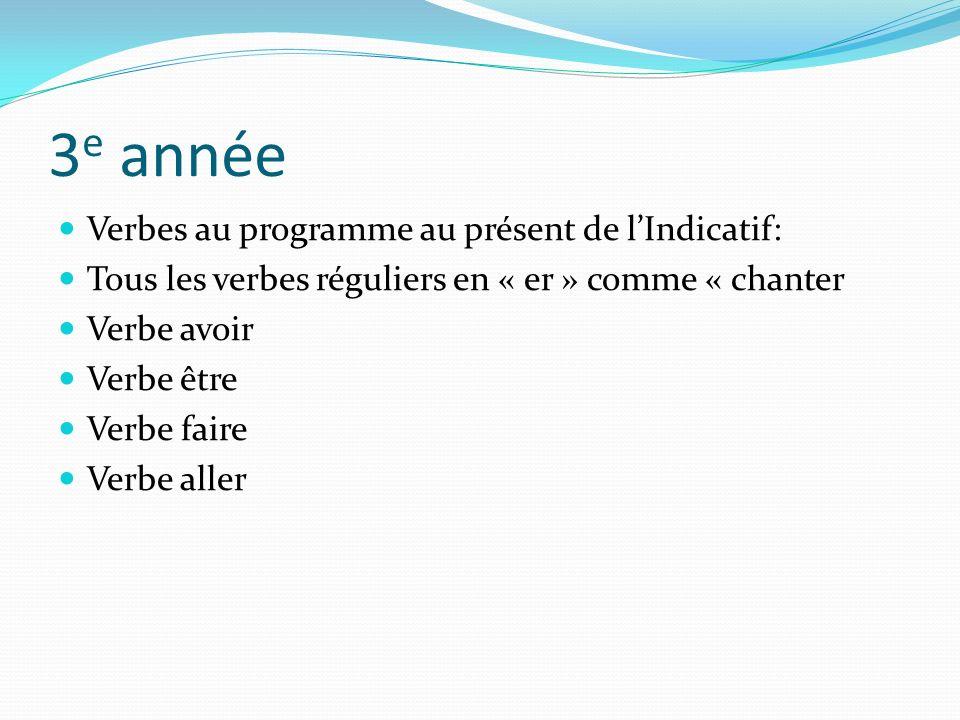 3 e année Verbes au programme au présent de lIndicatif: Tous les verbes réguliers en « er » comme « chanter Verbe avoir Verbe être Verbe faire Verbe a