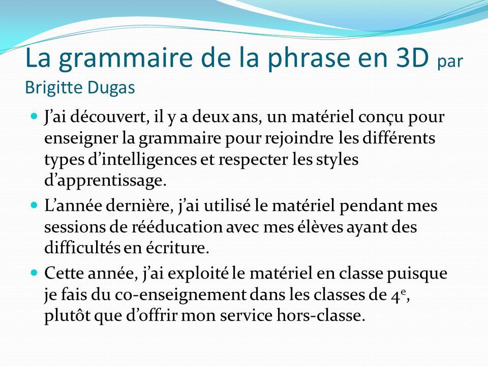 La grammaire de la phrase en 3D par Brigitte Dugas On enseigne à comprendre la phrase en premier (plutôt que denseigner la nature des mots, par exemple, les règles, etc…).