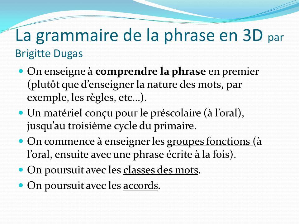 La grammaire de la phrase en 3D par Brigitte Dugas On enseigne à comprendre la phrase en premier (plutôt que denseigner la nature des mots, par exempl