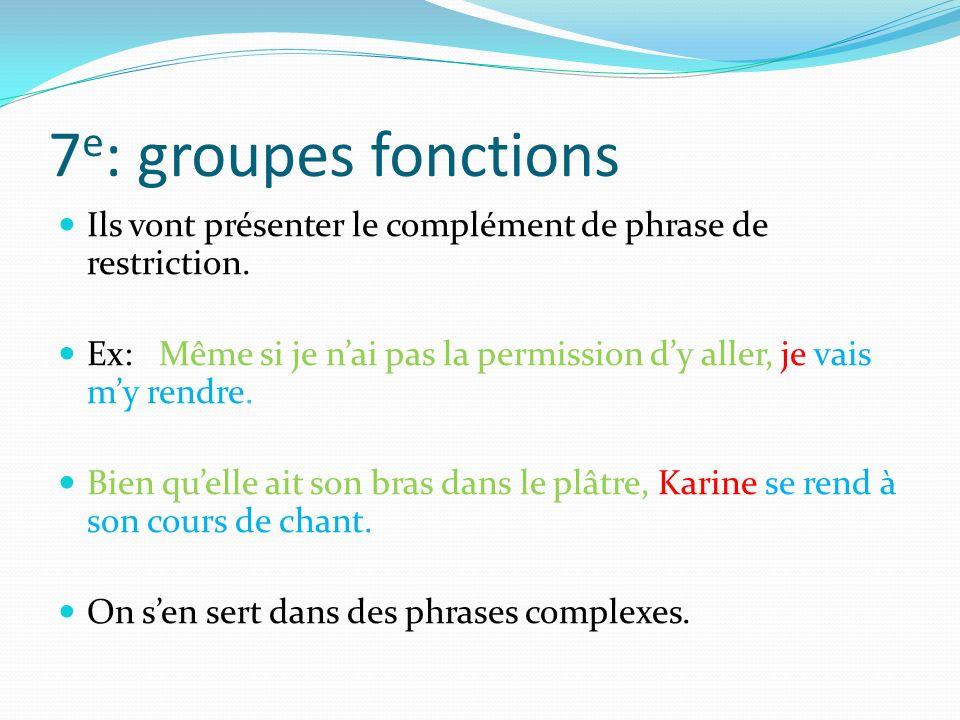 7 e : groupes fonctions Ils vont présenter le complément de phrase de restriction. Ex: Même si je nai pas la permission dy aller, je vais my rendre. B