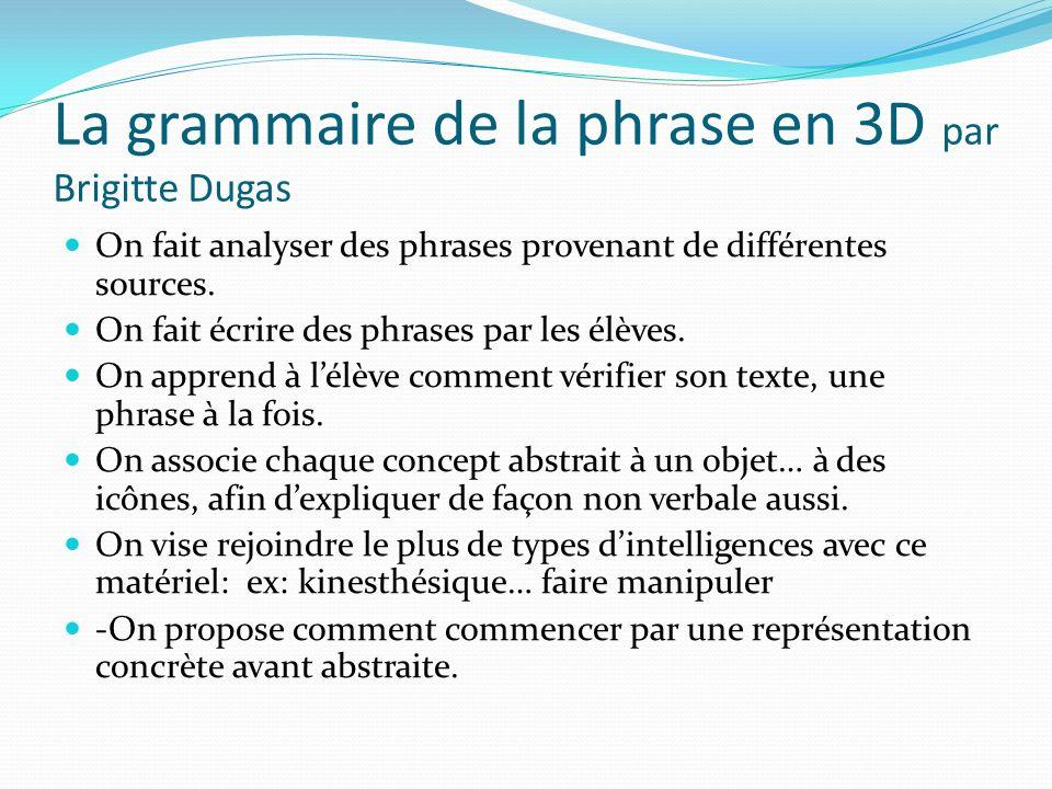 La grammaire de la phrase en 3D par Brigitte Dugas On fait analyser des phrases provenant de différentes sources. On fait écrire des phrases par les é