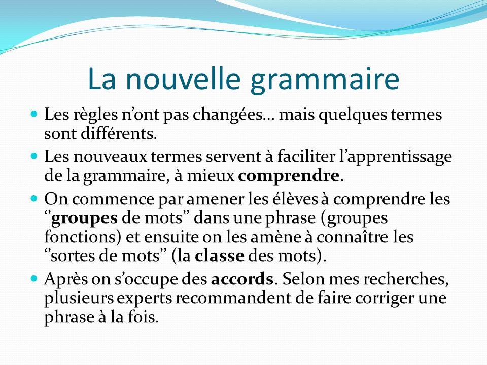 La nouvelle grammaire Les règles nont pas changées… mais quelques termes sont différents. Les nouveaux termes servent à faciliter lapprentissage de la