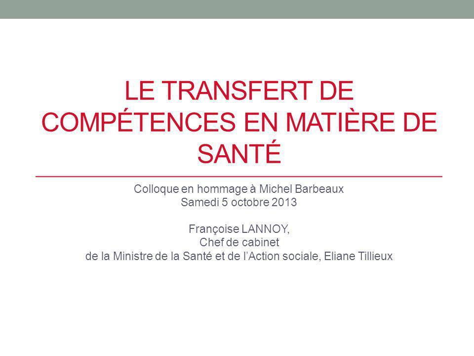LE TRANSFERT DE COMPÉTENCES EN MATIÈRE DE SANTÉ Colloque en hommage à Michel Barbeaux Samedi 5 octobre 2013 Françoise LANNOY, Chef de cabinet de la Mi