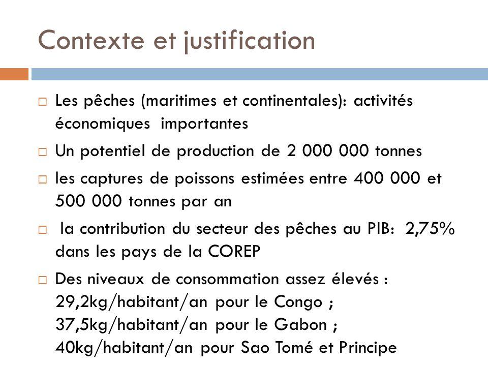 Contexte et justification Les pêches (maritimes et continentales): activités économiques importantes Un potentiel de production de 2 000 000 tonnes les captures de poissons estimées entre 400 000 et 500 000 tonnes par an la contribution du secteur des pêches au PIB: 2,75% dans les pays de la COREP Des niveaux de consommation assez élevés : 29,2kg/habitant/an pour le Congo ; 37,5kg/habitant/an pour le Gabon ; 40kg/habitant/an pour Sao Tomé et Principe