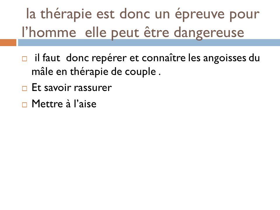 la thérapie est donc un épreuve pour lhomme elle peut être dangereuse il faut donc repérer et connaître les angoisses du mâle en thérapie de couple. E