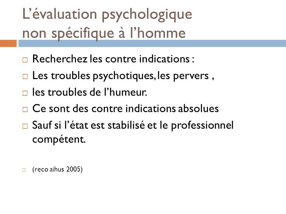 Lévaluation psychologique non spécifique à lhomme Recherchez les contre indications : Les troubles psychotiques, les pervers, les troubles de lhumeur.