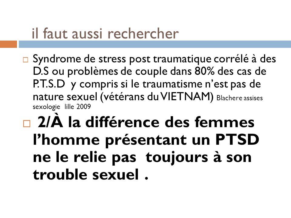 il faut aussi rechercher Syndrome de stress post traumatique corrélé à des D.S ou problèmes de couple dans 80% des cas de P.T.S.D y compris si le trau