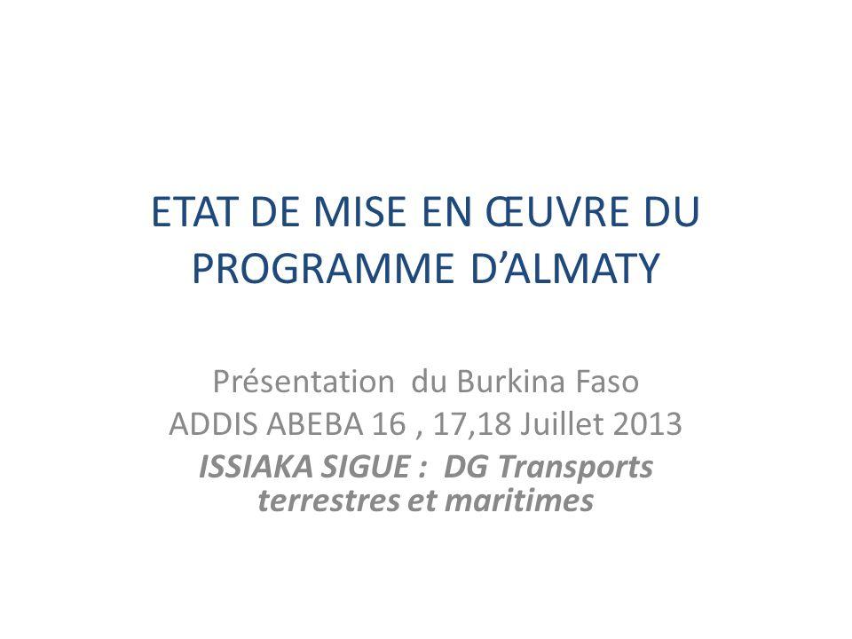 ETAT DE MISE EN ŒUVRE DU PROGRAMME DALMATY Présentation du Burkina Faso ADDIS ABEBA 16, 17,18 Juillet 2013 ISSIAKA SIGUE : DG Transports terrestres et maritimes