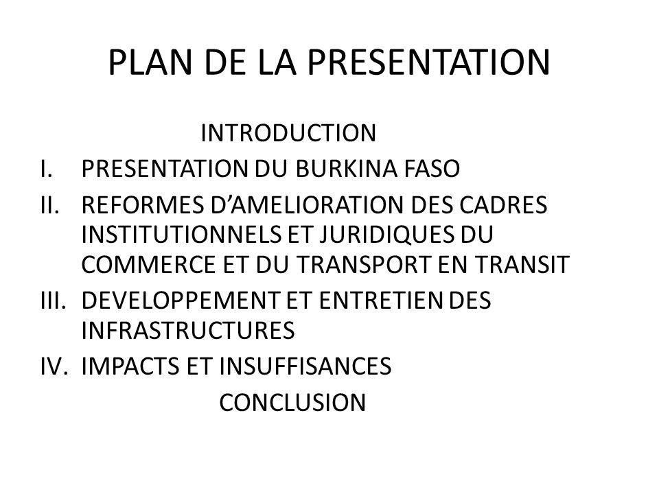 PLAN DE LA PRESENTATION INTRODUCTION I.PRESENTATION DU BURKINA FASO II.REFORMES DAMELIORATION DES CADRES INSTITUTIONNELS ET JURIDIQUES DU COMMERCE ET DU TRANSPORT EN TRANSIT III.DEVELOPPEMENT ET ENTRETIEN DES INFRASTRUCTURES IV.IMPACTS ET INSUFFISANCES CONCLUSION