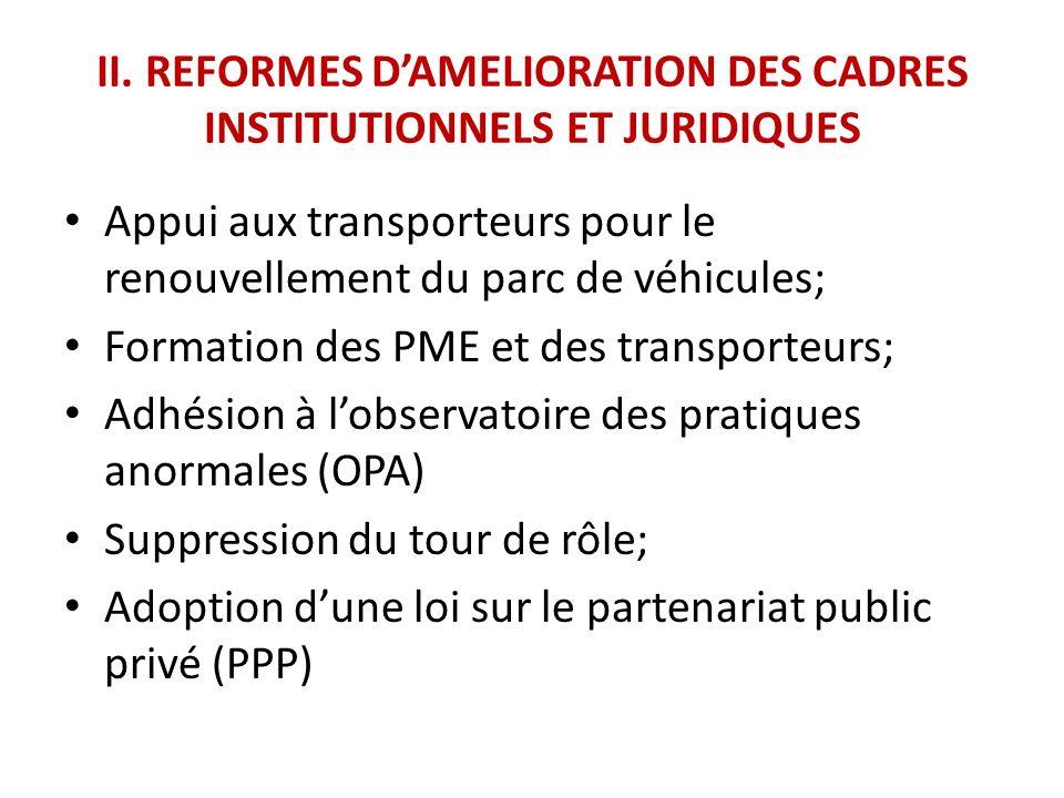 II. REFORMES DAMELIORATION DES CADRES INSTITUTIONNELS ET JURIDIQUES Appui aux transporteurs pour le renouvellement du parc de véhicules; Formation des