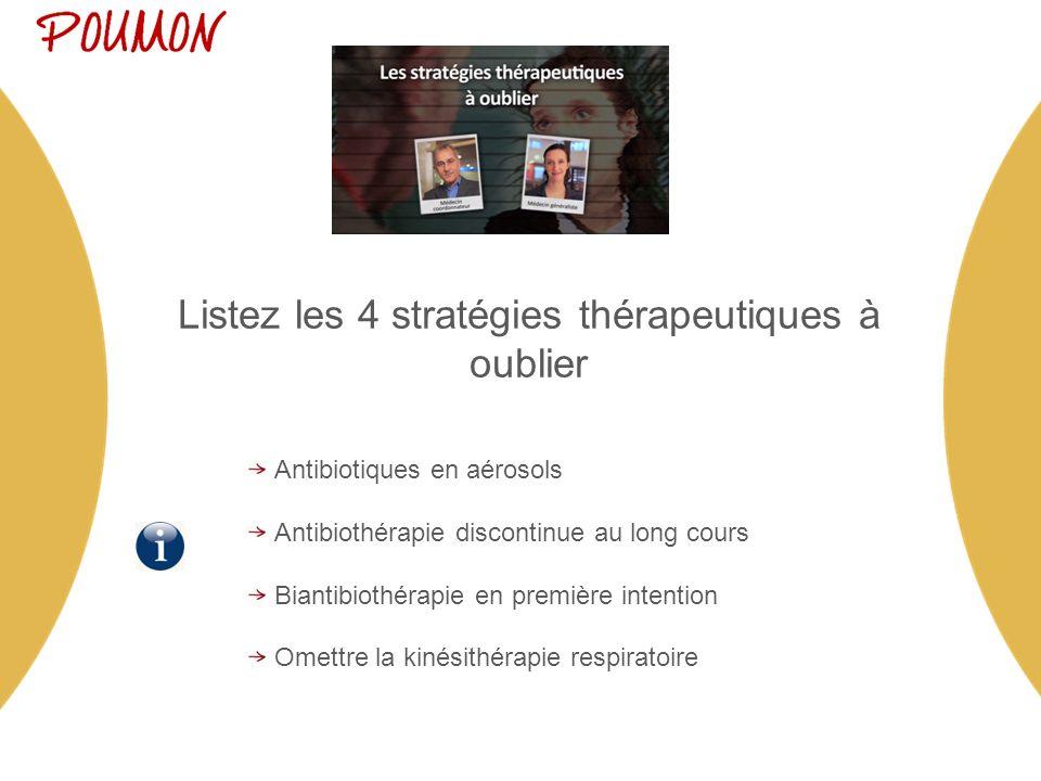 Listez les 4 stratégies thérapeutiques à oublier Antibiotiques en aérosols Antibiothérapie discontinue au long cours Biantibiothérapie en première intention Omettre la kinésithérapie respiratoire