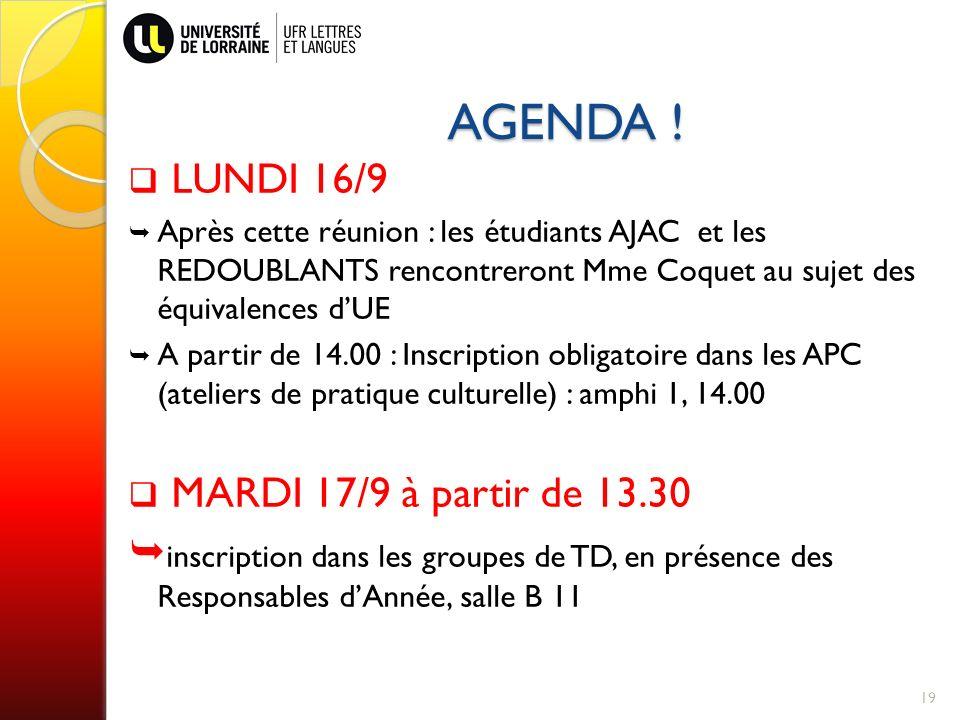 19 LUNDI 16/9 Après cette réunion : les étudiants AJAC et les REDOUBLANTS rencontreront Mme Coquet au sujet des équivalences dUE A partir de 14.00 : Inscription obligatoire dans les APC (ateliers de pratique culturelle) : amphi 1, 14.00 MARDI 17/9 à partir de 13.30 inscription dans les groupes de TD, en présence des Responsables dAnnée, salle B 11 AGENDA !