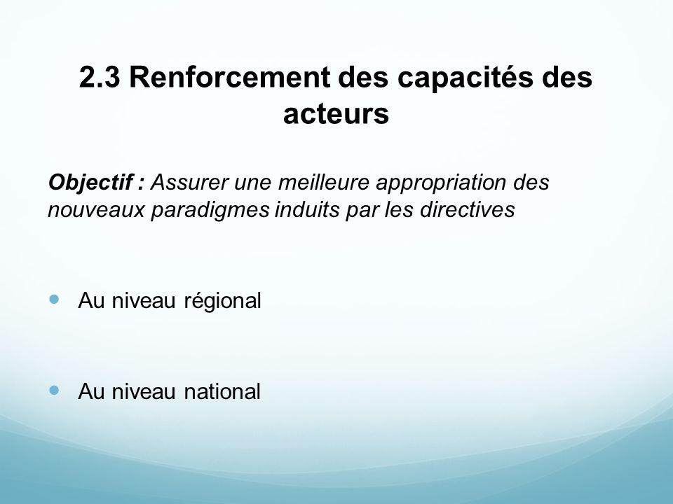 2.3 Renforcement des capacités des acteurs Objectif : Assurer une meilleure appropriation des nouveaux paradigmes induits par les directives Au niveau
