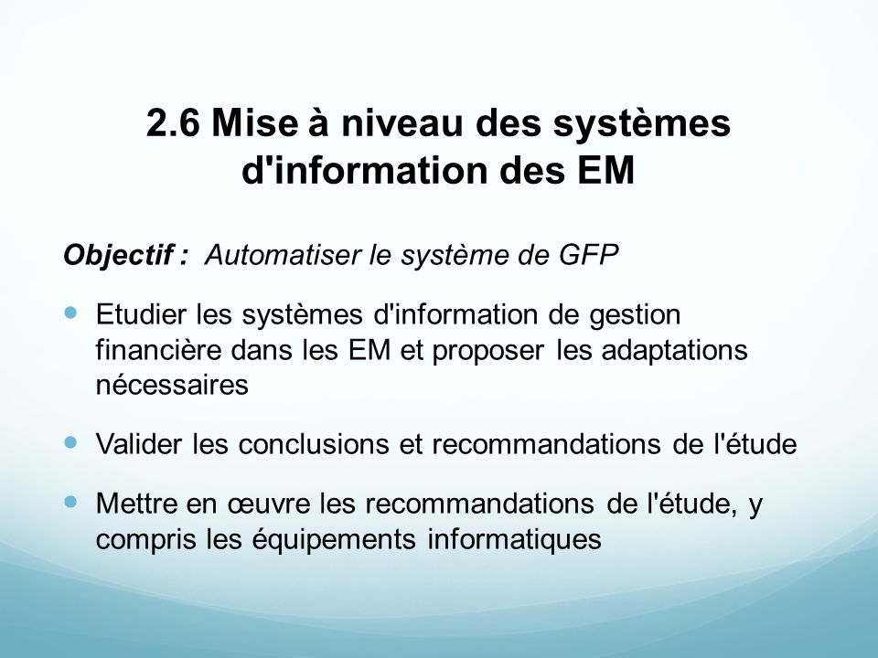 2.6 Mise à niveau des systèmes d'information des EM Objectif : Automatiser le système de GFP Etudier les systèmes d'information de gestion financière