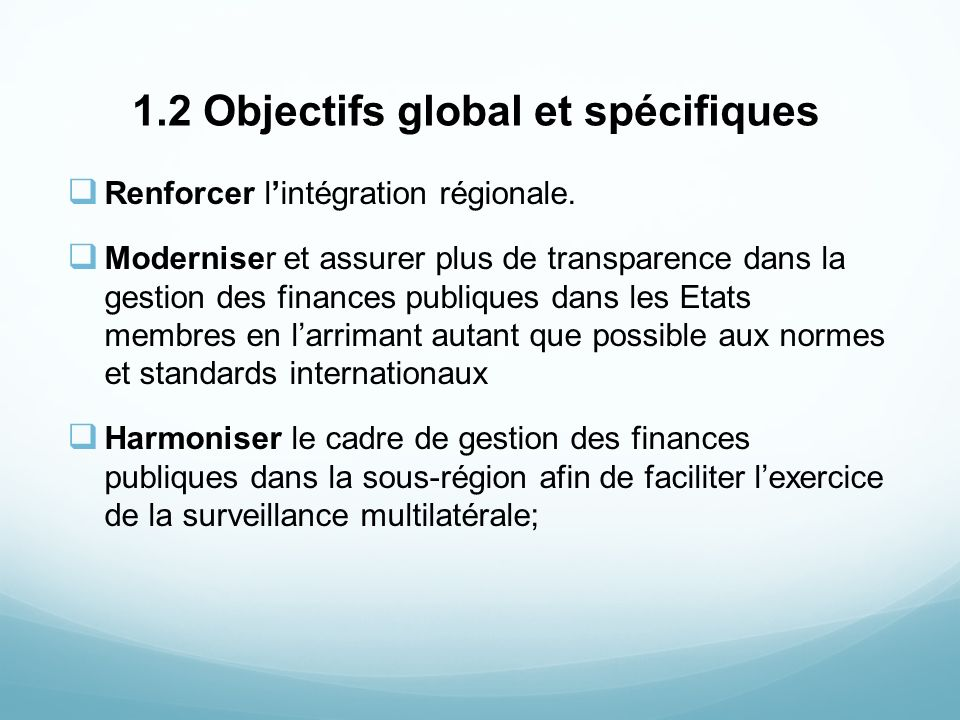 1.2 Objectifs global et spécifiques Renforcer lintégration régionale. Moderniser et assurer plus de transparence dans la gestion des finances publique