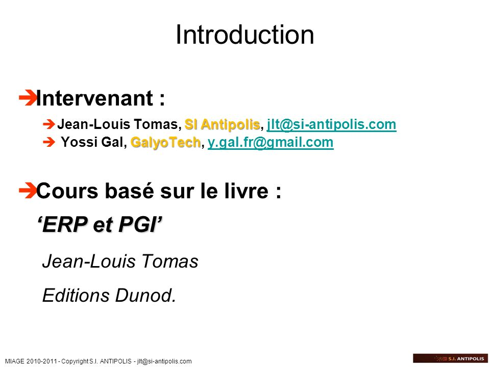 MIAGE 2010-2011 - Copyright S.I. ANTIPOLIS - jlt@si-antipolis.com Introduction Intervenant : SI Antipolis Jean-Louis Tomas, SI Antipolis, jlt@si-antip