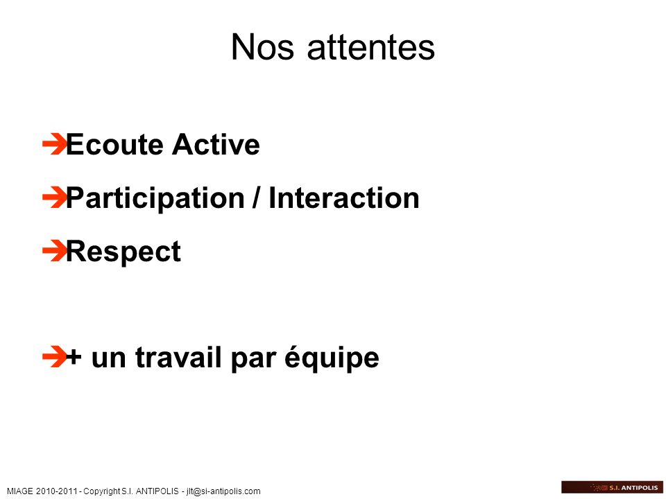 MIAGE 2010-2011 - Copyright S.I. ANTIPOLIS - jlt@si-antipolis.com Nos attentes Ecoute Active Participation / Interaction Respect + un travail par équi