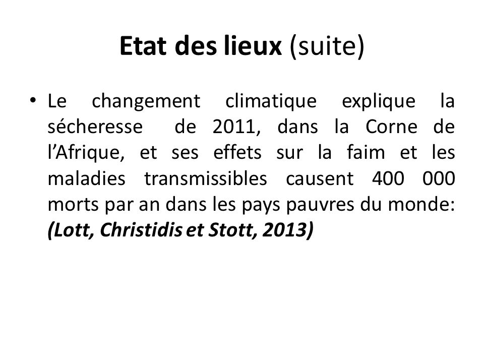 Etat des lieux (suite) Le changement climatique explique la sécheresse de 2011, dans la Corne de lAfrique, et ses effets sur la faim et les maladies transmissibles causent 400 000 morts par an dans les pays pauvres du monde: (Lott, Christidis et Stott, 2013)