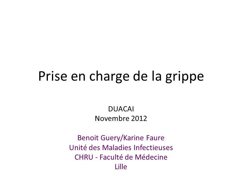 Prise en charge de la grippe DUACAI Novembre 2012 Benoit Guery/Karine Faure Unité des Maladies Infectieuses CHRU - Faculté de Médecine Lille