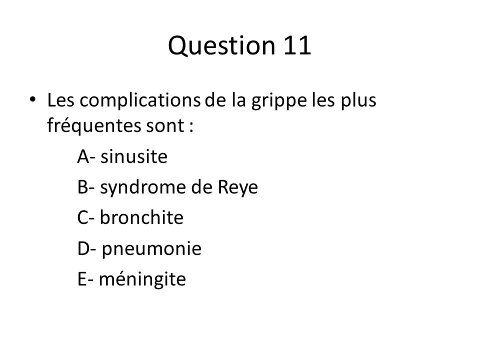 Question 11 Les complications de la grippe les plus fréquentes sont : A- sinusite B- syndrome de Reye C- bronchite D- pneumonie E- méningite