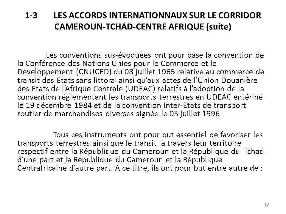 1-3LES ACCORDS INTERNATIONNAUX SUR LE CORRIDOR CAMEROUN-TCHAD-CENTRE AFRIQUE (suite) Les conventions sus-évoquées ont pour base la convention de la Co
