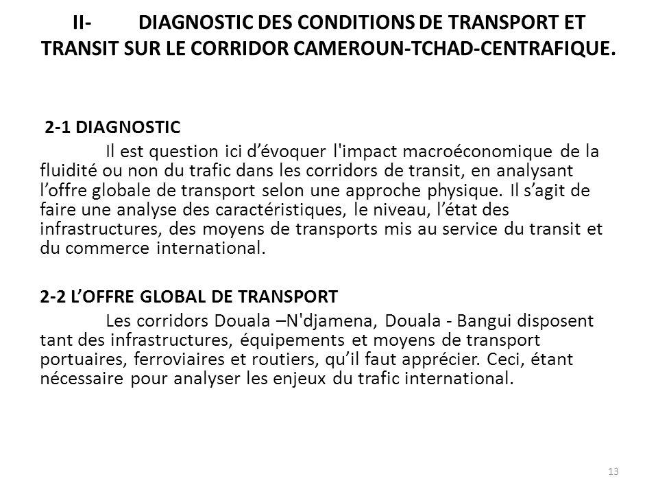 II-DIAGNOSTIC DES CONDITIONS DE TRANSPORT ET TRANSIT SUR LE CORRIDOR CAMEROUN-TCHAD-CENTRAFIQUE. 2-1 DIAGNOSTIC Il est question ici dévoquer l'impact