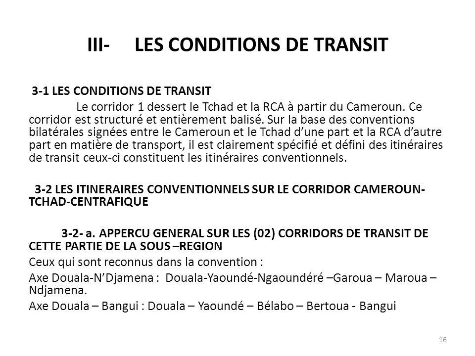 III-LES CONDITIONS DE TRANSIT 3-1 LES CONDITIONS DE TRANSIT Le corridor 1 dessert le Tchad et la RCA à partir du Cameroun. Ce corridor est structuré e