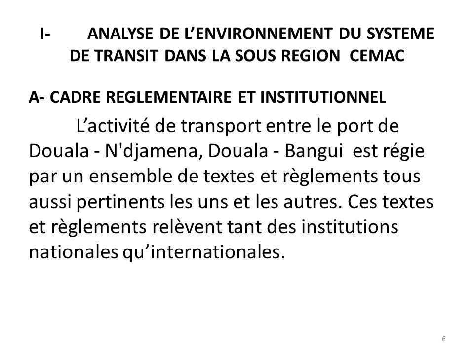 I-ANALYSE DE LENVIRONNEMENT DU SYSTEME DE TRANSIT DANS LA SOUS REGION CEMAC A- CADRE REGLEMENTAIRE ET INSTITUTIONNEL Lactivité de transport entre le p
