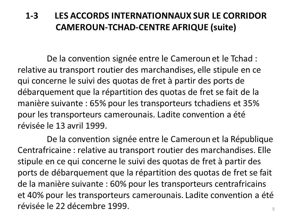 1-3LES ACCORDS INTERNATIONNAUX SUR LE CORRIDOR CAMEROUN-TCHAD-CENTRE AFRIQUE (suite) Les conventions sus-évoquées ont pour base la convention de la Conférence des Nations Unies pour le Commerce et le Développement (CNUCED) du 08 juillet 1965 relative au commerce de transit des Etats sans littoral ainsi quaux actes de lUnion Douanière des Etats de lAfrique Centrale (UDEAC) relatifs à ladoption de la convention réglementant les transports terrestres en UDEAC entériné le 19 décembre 1984 et de la convention Inter-Etats de transport routier de marchandises diverses signée le 05 juillet 1996 Tous ces instruments ont pour but essentiel de favoriser les transports terrestres ainsi que le transit à travers leur territoire respectif entre la République du Cameroun et la République du Tchad dune part et la République du Cameroun et la République Centrafricaine dautre part.