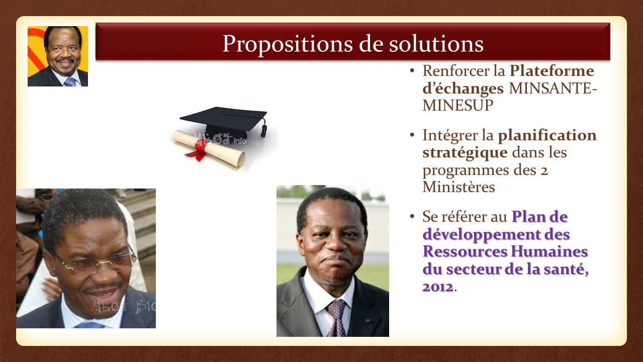 Renforcer la Plateforme déchanges MINSANTE- MINESUP Intégrer la planification stratégique dans les programmes des 2 Ministères Plan de développement des Ressources Humaines du secteur de la santé, 2012 Se référer au Plan de développement des Ressources Humaines du secteur de la santé, 2012.