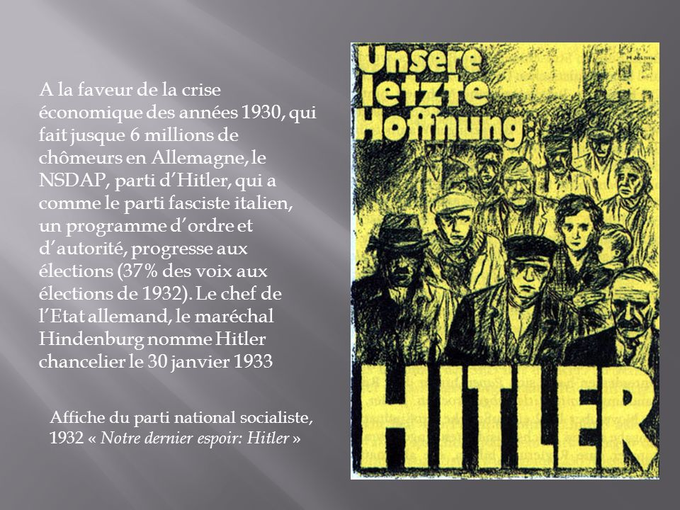A la faveur de la crise économique des années 1930, qui fait jusque 6 millions de chômeurs en Allemagne, le NSDAP, parti dHitler, qui a comme le parti fasciste italien, un programme dordre et dautorité, progresse aux élections (37% des voix aux élections de 1932).