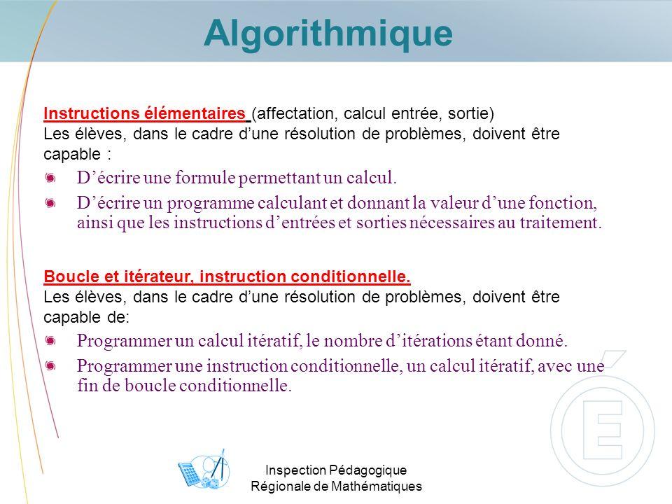 Algorithmique Inspection Pédagogique Régionale de Mathématiques Instructions élémentaires (affectation, calcul entrée, sortie) Les élèves, dans le cadre dune résolution de problèmes, doivent être capable : Décrire une formule permettant un calcul.