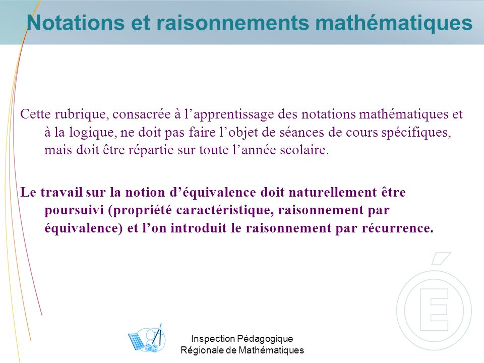 Inspection Pédagogique Régionale de Mathématiques Notations et raisonnements mathématiques Cette rubrique, consacrée à lapprentissage des notations mathématiques et à la logique, ne doit pas faire lobjet de séances de cours spécifiques, mais doit être répartie sur toute lannée scolaire.