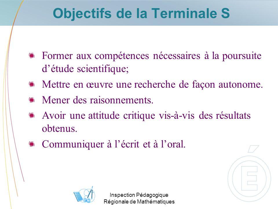 Inspection Pédagogique Régionale de Mathématiques Objectifs de la Terminale S Former aux compétences nécessaires à la poursuite détude scientifique; Mettre en œuvre une recherche de façon autonome.