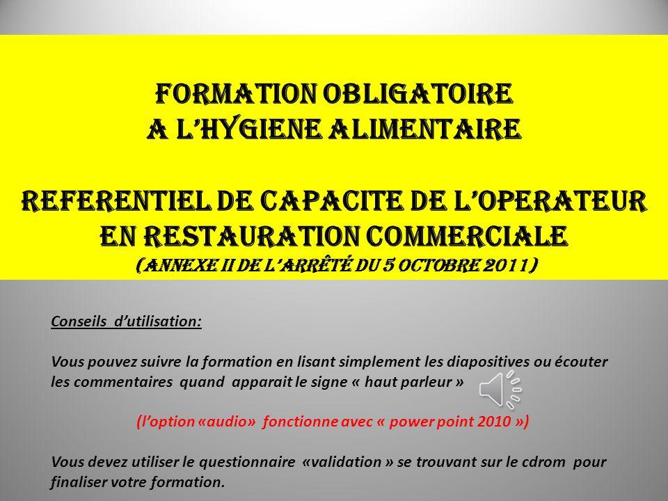 FORMATION OBLIGATOIRE A LHYGIENE ALIMENTAIRE REFERENTIEL DE CAPACITE DE LOPERATEUR EN RESTAURATION COMMERCIALE (annexe II de larrêté du 5 octobre 2011) 1 Conseils dutilisation: Vous pouvez suivre la formation en lisant simplement les diapositives ou écouter les commentaires quand apparait le signe « haut parleur » (loption «audio» fonctionne avec « power point 2010 ») Vous devez utiliser le questionnaire «validation » se trouvant sur le cdrom pour finaliser votre formation.