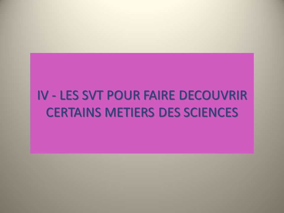 IV - LES SVT POUR FAIRE DECOUVRIR CERTAINS METIERS DES SCIENCES