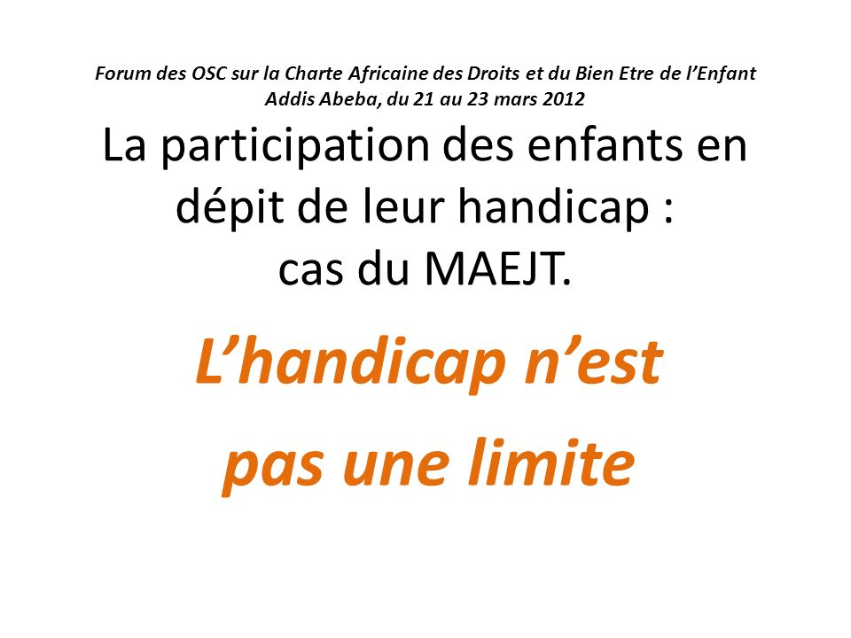 Forum des OSC sur la Charte Africaine des Droits et du Bien Etre de lEnfant Addis Abeba, du 21 au 23 mars 2012 La participation des enfants en dépit de leur handicap : cas du MAEJT.