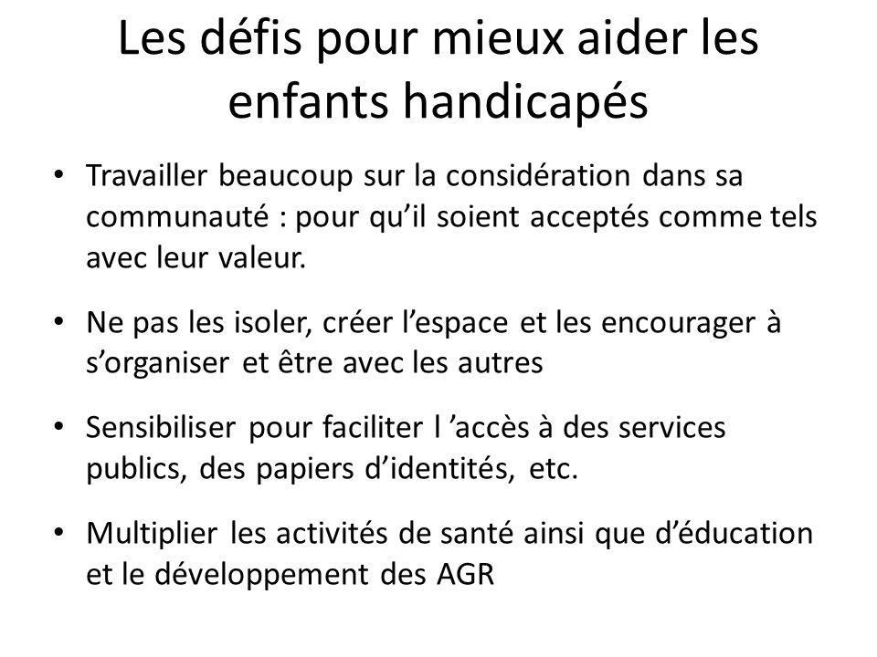 Les défis pour mieux aider les enfants handicapés Travailler beaucoup sur la considération dans sa communauté : pour quil soient acceptés comme tels avec leur valeur.