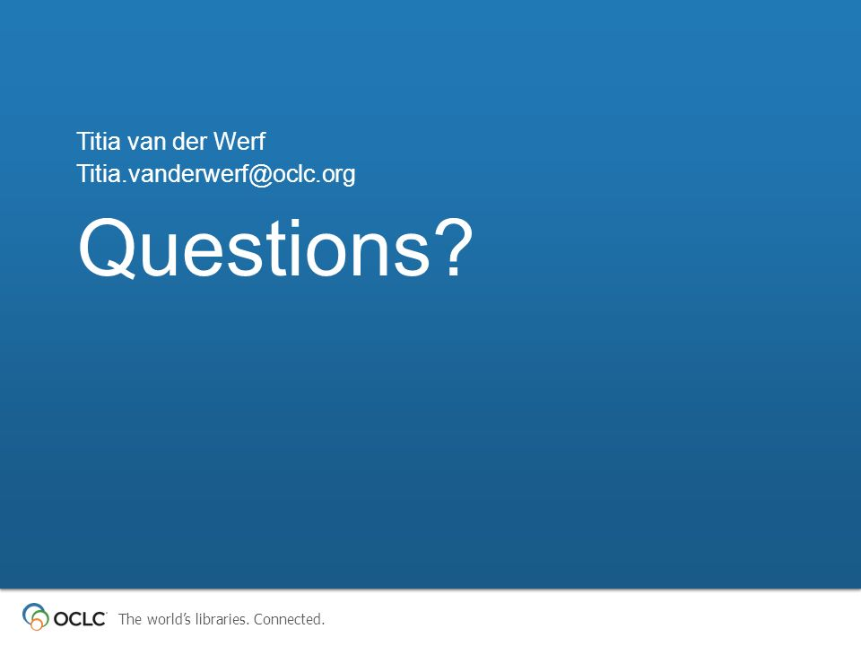 The worlds libraries. Connected. Questions? Titia van der Werf Titia.vanderwerf@oclc.org