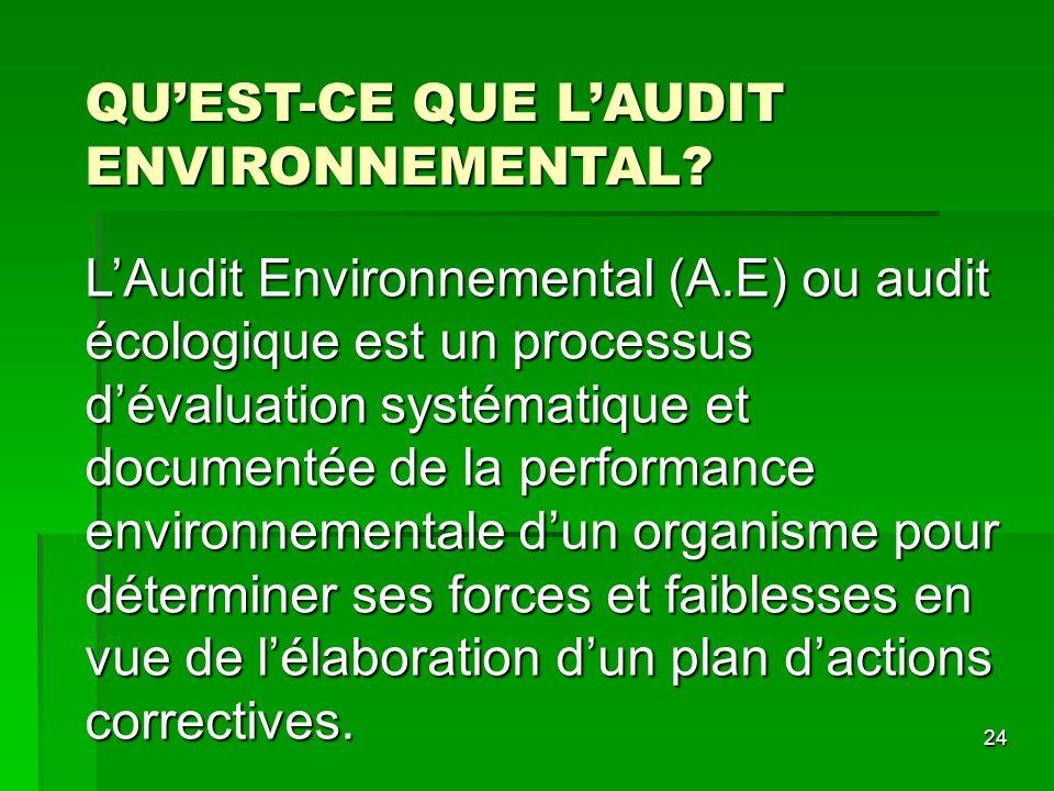 24 QUEST-CE QUE LAUDIT ENVIRONNEMENTAL? LAudit Environnemental (A.E) ou audit écologique est un processus dévaluation systématique et documentée de la