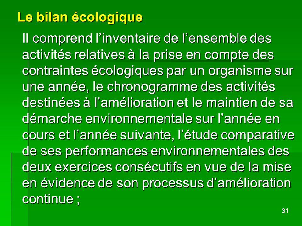 31 Le bilan écologique Il comprend linventaire de lensemble des activités relatives à la prise en compte des contraintes écologiques par un organisme