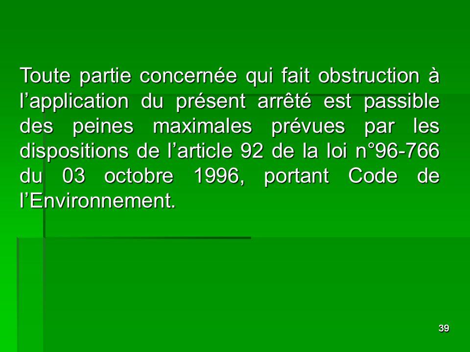 3939 Toute partie concernée qui fait obstruction à lapplication du présent arrêté est passible des peines maximales prévues par les dispositions de la