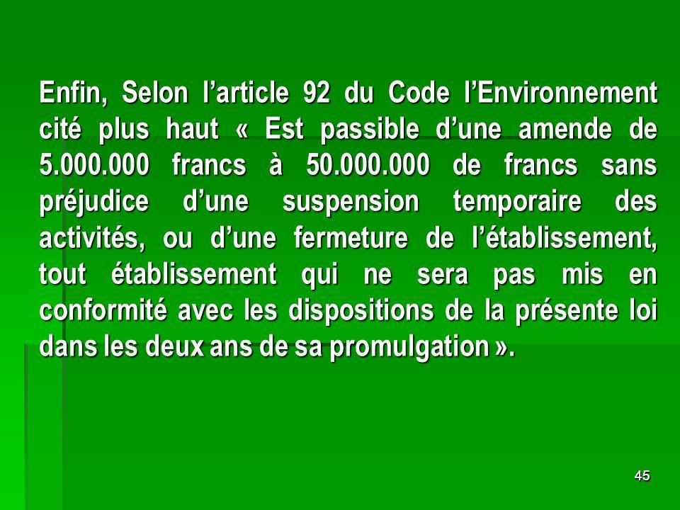 4545 Enfin, Selon larticle 92 du Code lEnvironnement cité plus haut « Est passible dune amende de 5.000.000 francs à 50.000.000 de francs sans préjudi