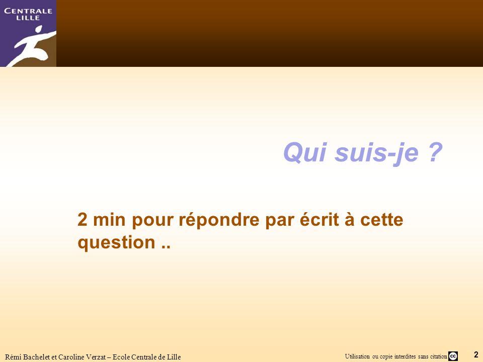 2 Utilisation ou copie interdites sans citation Rémi Bachelet et Caroline Verzat – Ecole Centrale de Lille Qui suis-je ? 2 min pour répondre par écrit